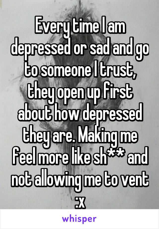 Every time I am depressed or sad and go to someone I trust, they open up first about how depressed they are. Making me feel more like sh** and not allowing me to vent :x