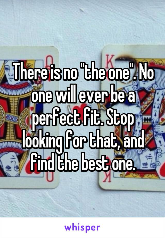 """There is no """"the one"""". No one will ever be a perfect fit. Stop looking for that, and find the best one."""