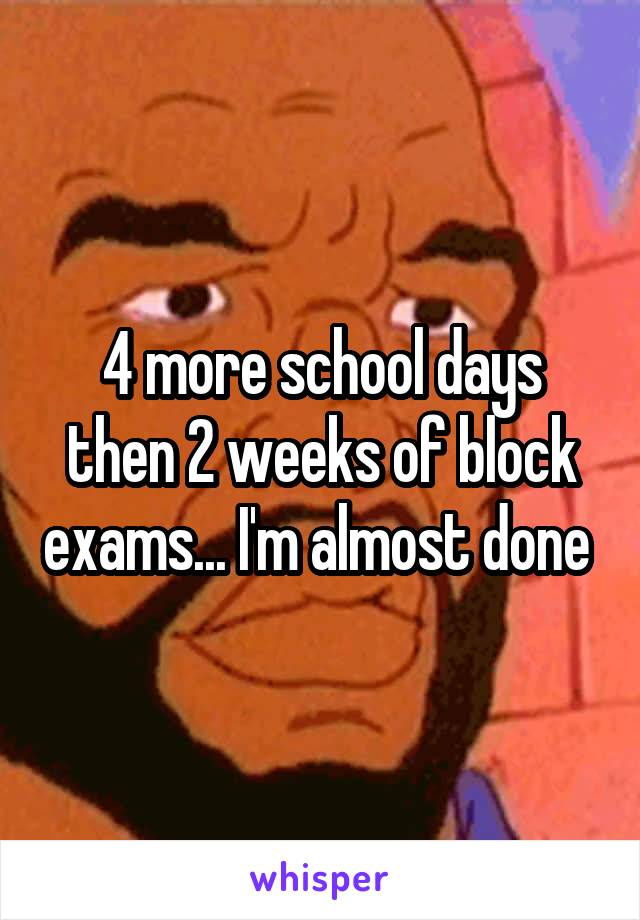 4 more school days then 2 weeks of block exams... I'm almost done