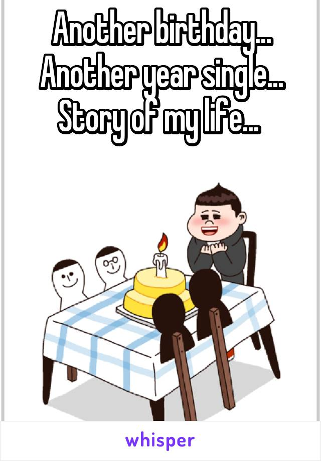 Another birthday... Another year single... Story of my life...