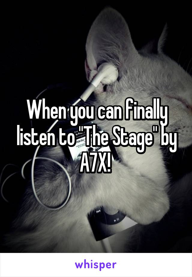 "When you can finally listen to ""The Stage"" by A7X!"