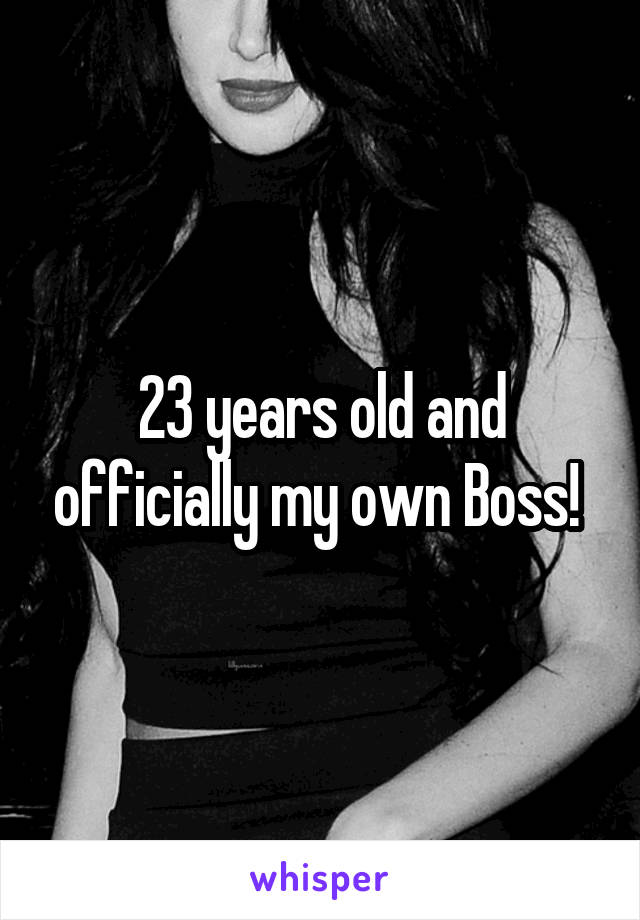 23 years old and officially my own Boss!
