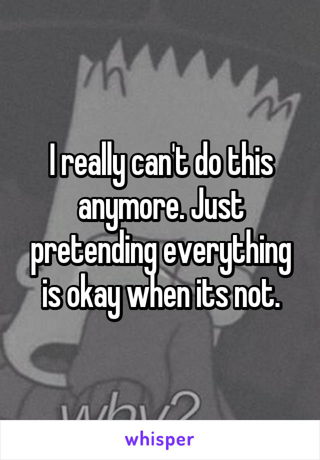 I really can't do this anymore. Just pretending everything is okay when its not.