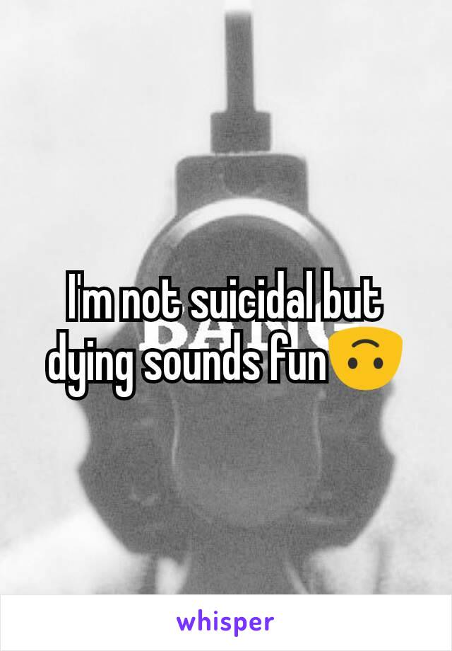 I'm not suicidal but dying sounds fun🙃