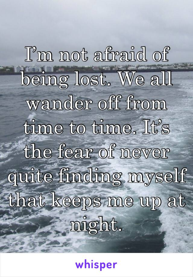 I'm not afraid of being lost. We all wander off from time to time. It's the fear of never quite finding myself that keeps me up at night.