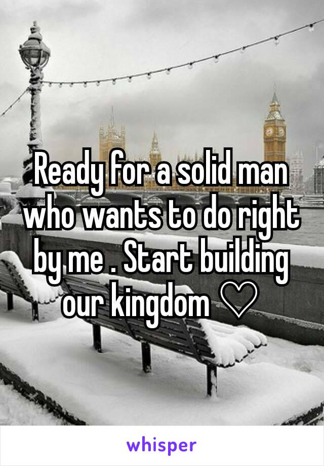 Ready for a solid man who wants to do right by me . Start building our kingdom ♡