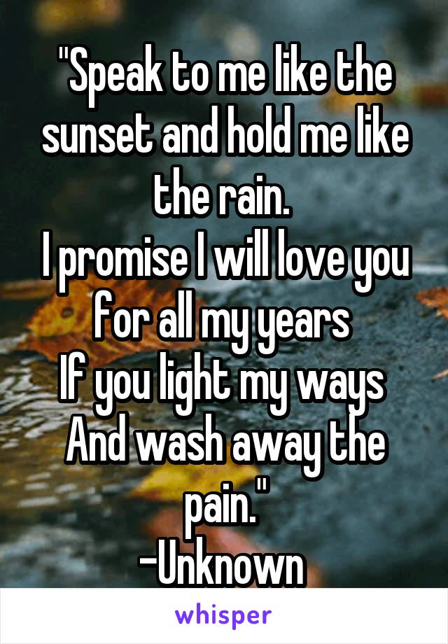 """Speak to me like the sunset and hold me like the rain.  I promise I will love you for all my years  If you light my ways  And wash away the pain."" -Unknown"