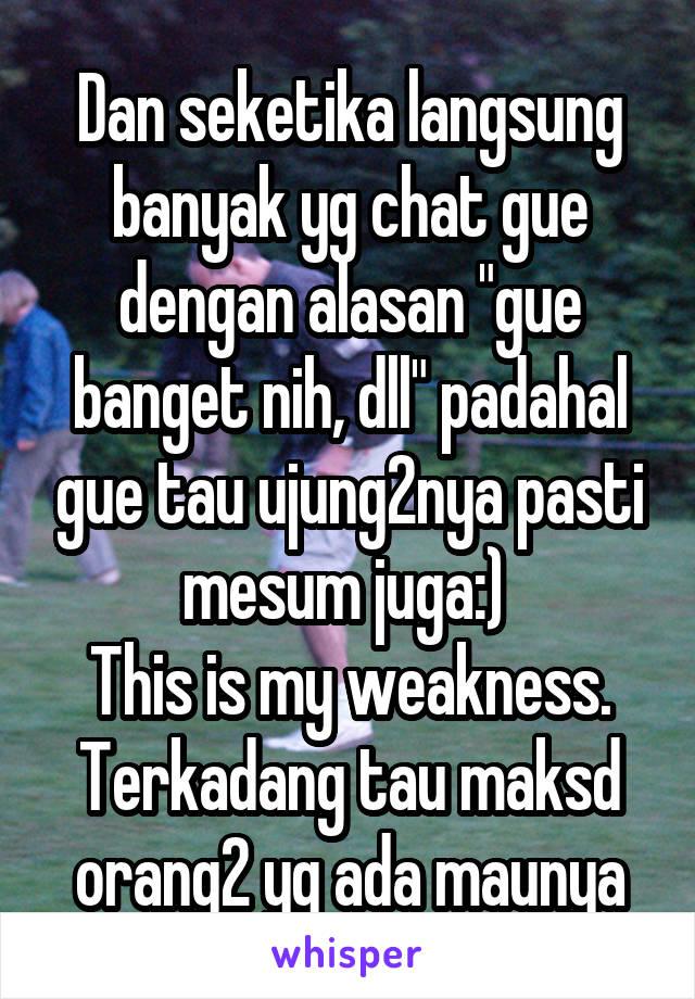 "Dan seketika langsung banyak yg chat gue dengan alasan ""gue banget nih, dll"" padahal gue tau ujung2nya pasti mesum juga:)  This is my weakness. Terkadang tau maksd orang2 yg ada maunya"