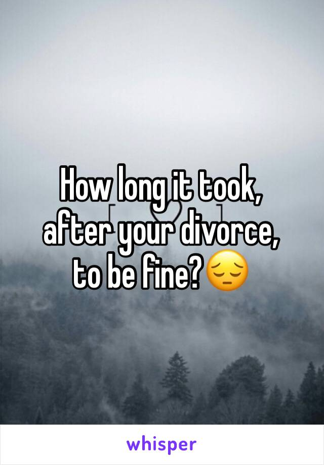 How long it took,  after your divorce,  to be fine?😔