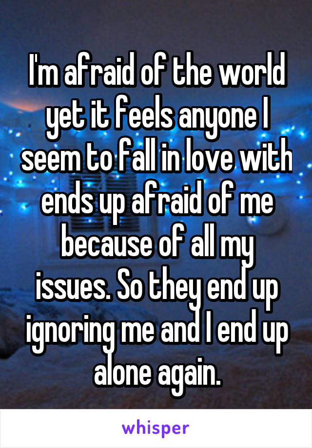 I'm afraid of the world yet it feels anyone I seem to fall in love with ends up afraid of me because of all my issues. So they end up ignoring me and I end up alone again.