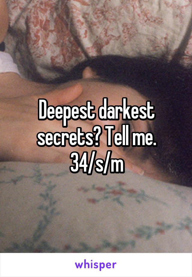 Deepest darkest secrets? Tell me. 34/s/m