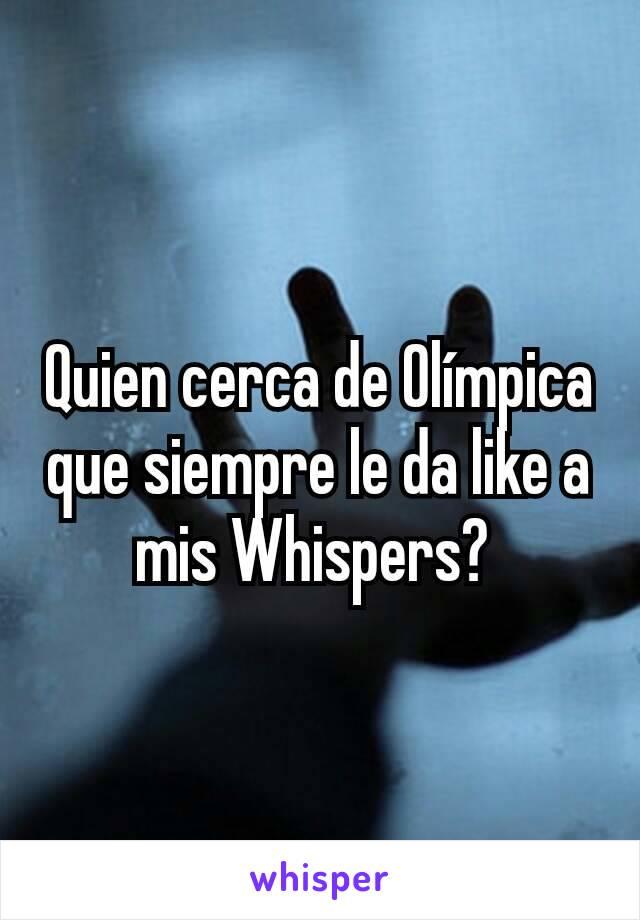 Quien cerca de Olímpica que siempre le da like a mis Whispers?