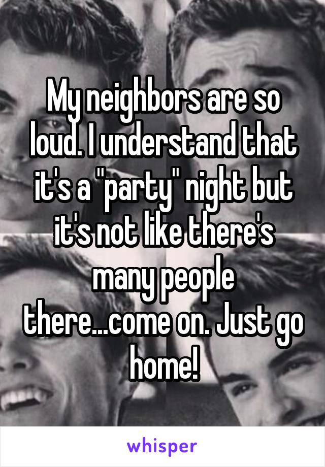 "My neighbors are so loud. I understand that it's a ""party"" night but it's not like there's many people there...come on. Just go home!"