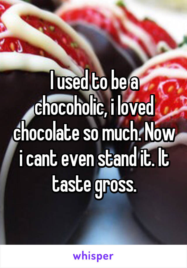 I used to be a chocoholic, i loved chocolate so much. Now i cant even stand it. It taste gross.
