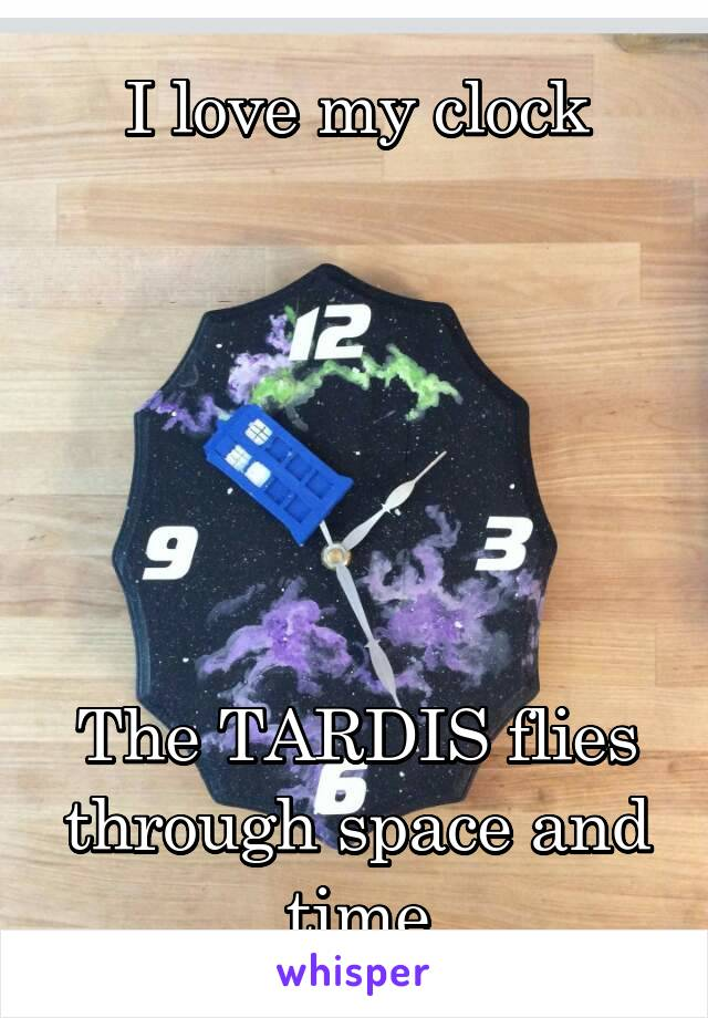 I love my clock       The TARDIS flies through space and time