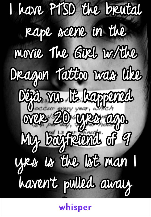 I have PTSD the brutal rape scene in the movie The Girl w/the Dragon Tattoo was like Déjà vu. It happened over 20 yrs ago. My boyfriend of 9 yrs is the 1st man I haven't pulled away from.