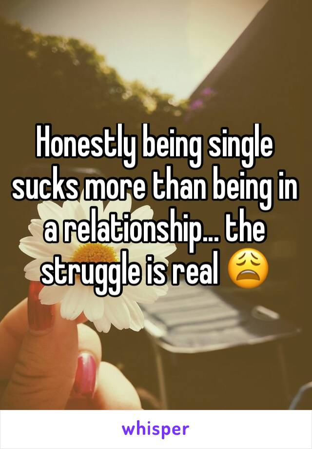 Honestly being single sucks more than being in a relationship... the struggle is real 😩
