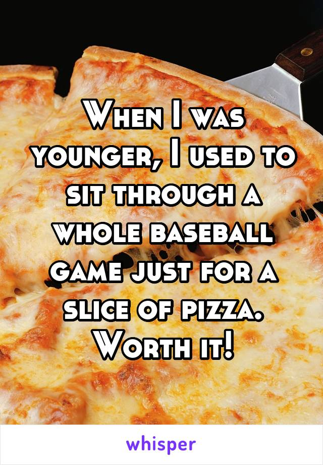 When I was younger, I used to sit through a whole baseball game just for a slice of pizza. Worth it!