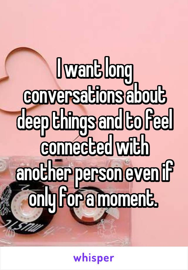 I want long conversations about deep things and to feel connected with another person even if only for a moment.
