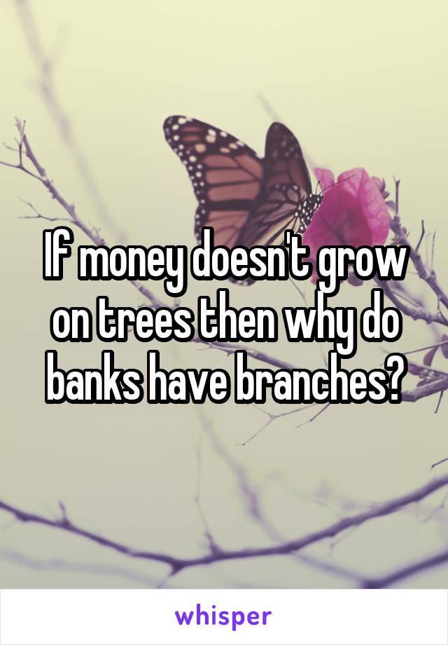 If money doesn't grow on trees then why do banks have branches?
