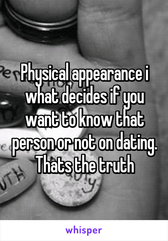 Physical appearance i what decides if you want to know that person or not on dating. Thats the truth