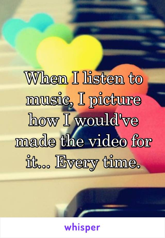 When I listen to music, I picture how I would've made the video for it... Every time.