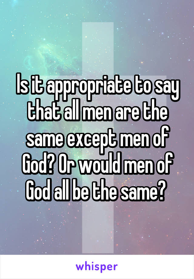 Is it appropriate to say that all men are the same except men of God? Or would men of God all be the same?