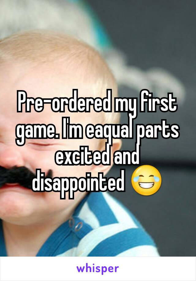 Pre-ordered my first game. I'm eaqual parts excited and disappointed 😂