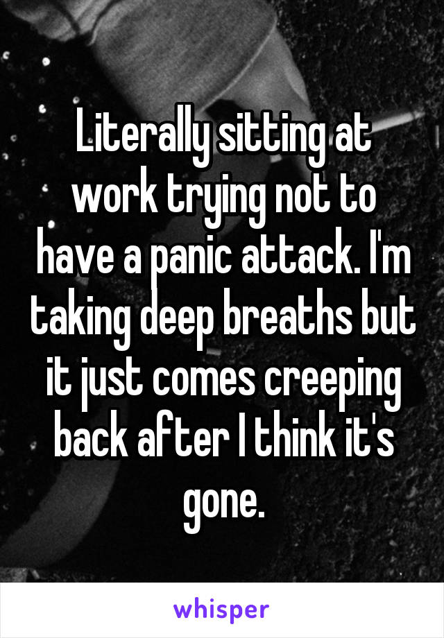 Literally sitting at work trying not to have a panic attack. I'm taking deep breaths but it just comes creeping back after I think it's gone.