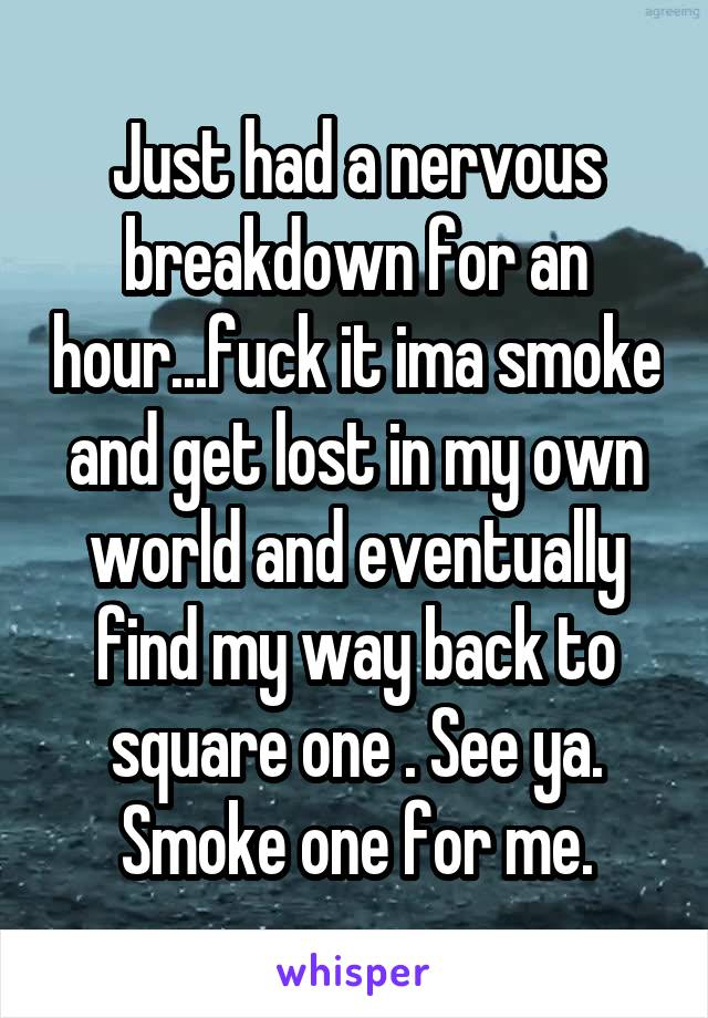 Just had a nervous breakdown for an hour...fuck it ima smoke and get lost in my own world and eventually find my way back to square one . See ya. Smoke one for me.