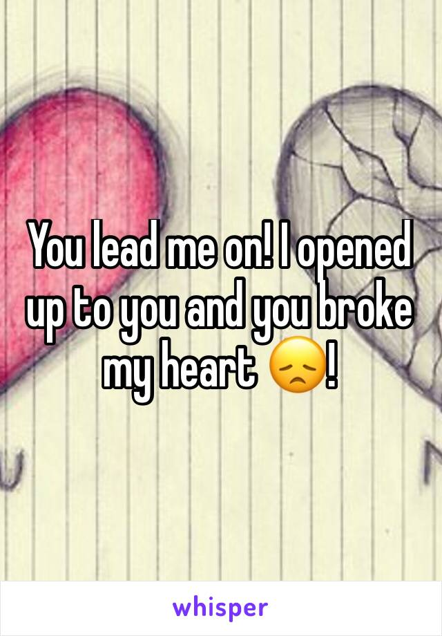 You lead me on! I opened up to you and you broke my heart 😞!
