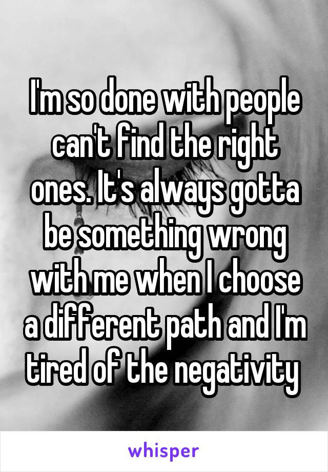 I'm so done with people can't find the right ones. It's always gotta be something wrong with me when I choose a different path and I'm tired of the negativity