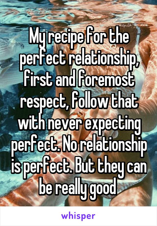 My recipe for the perfect relationship, first and foremost respect, follow that with never expecting perfect. No relationship is perfect. But they can be really good