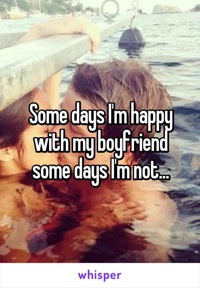 Some days I'm happy with my boyfriend some days I'm not...