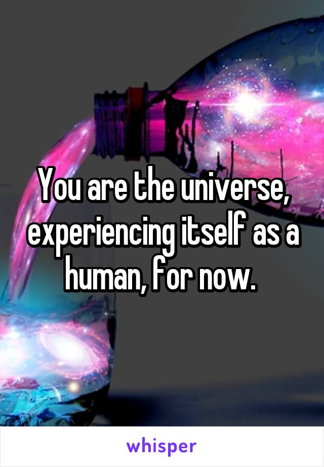 You are the universe, experiencing itself as a human, for now.