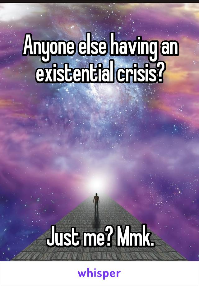Anyone else having an existential crisis?      Just me? Mmk.