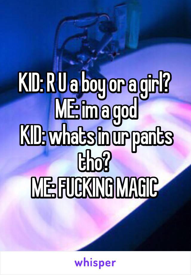KID: R U a boy or a girl?  ME: im a god KID: whats in ur pants tho?  ME: FUCKING MAGIC