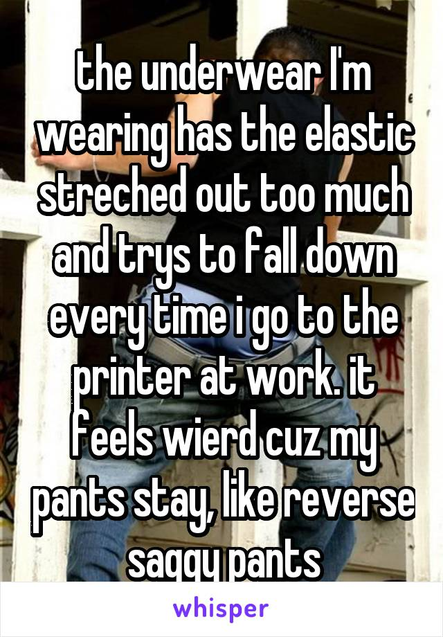 the underwear I'm wearing has the elastic streched out too much and trys to fall down every time i go to the printer at work. it feels wierd cuz my pants stay, like reverse saggy pants