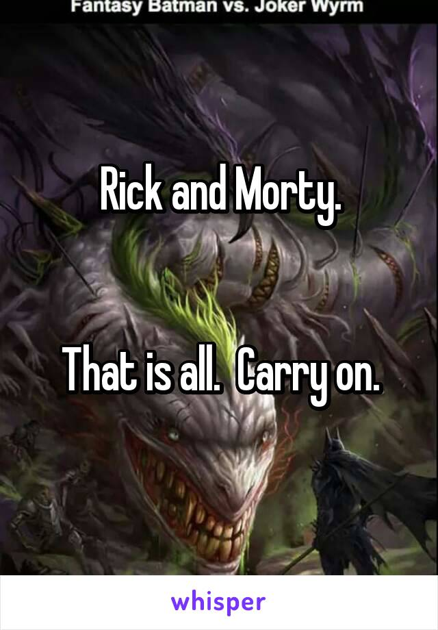 Rick and Morty.   That is all.  Carry on.
