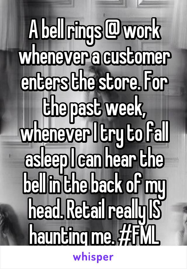 A bell rings @ work whenever a customer enters the store. For the past week, whenever I try to fall asleep I can hear the bell in the back of my head. Retail really IS haunting me. #FML