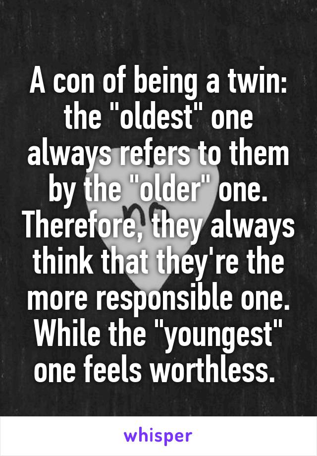 "A con of being a twin: the ""oldest"" one always refers to them by the ""older"" one. Therefore, they always think that they're the more responsible one. While the ""youngest"" one feels worthless."