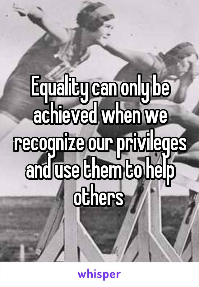 Equality can only be achieved when we recognize our privileges and use them to help others