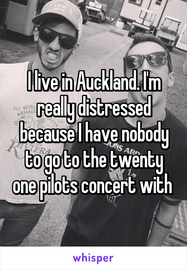 I live in Auckland. I'm really distressed because I have nobody to go to the twenty one pilots concert with