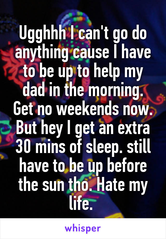 Ugghhh I can't go do anything cause I have to be up to help my dad in the morning. Get no weekends now. But hey I get an extra 30 mins of sleep. still have to be up before the sun tho. Hate my life.