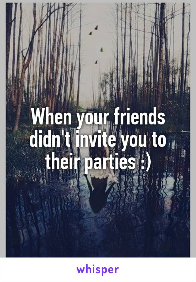 When your friends didn't invite you to their parties :)