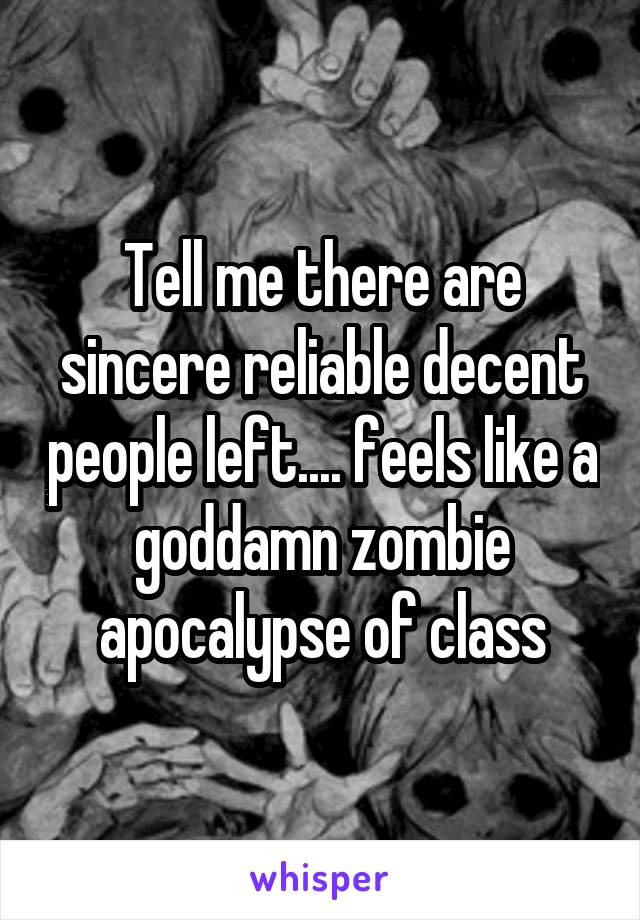 Tell me there are sincere reliable decent people left.... feels like a goddamn zombie apocalypse of class