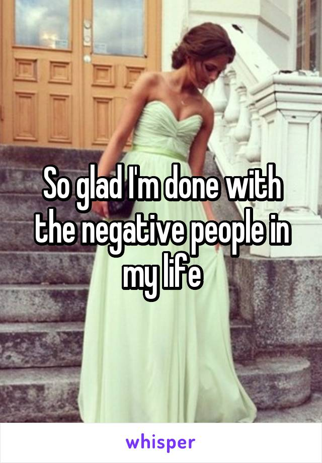 So glad I'm done with the negative people in my life