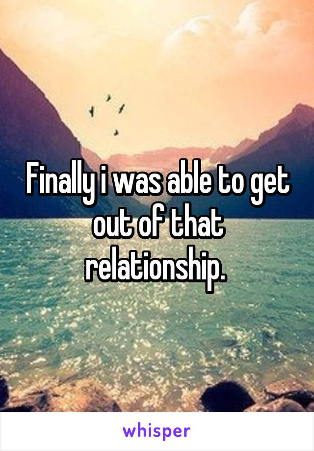 Finally i was able to get out of that relationship.
