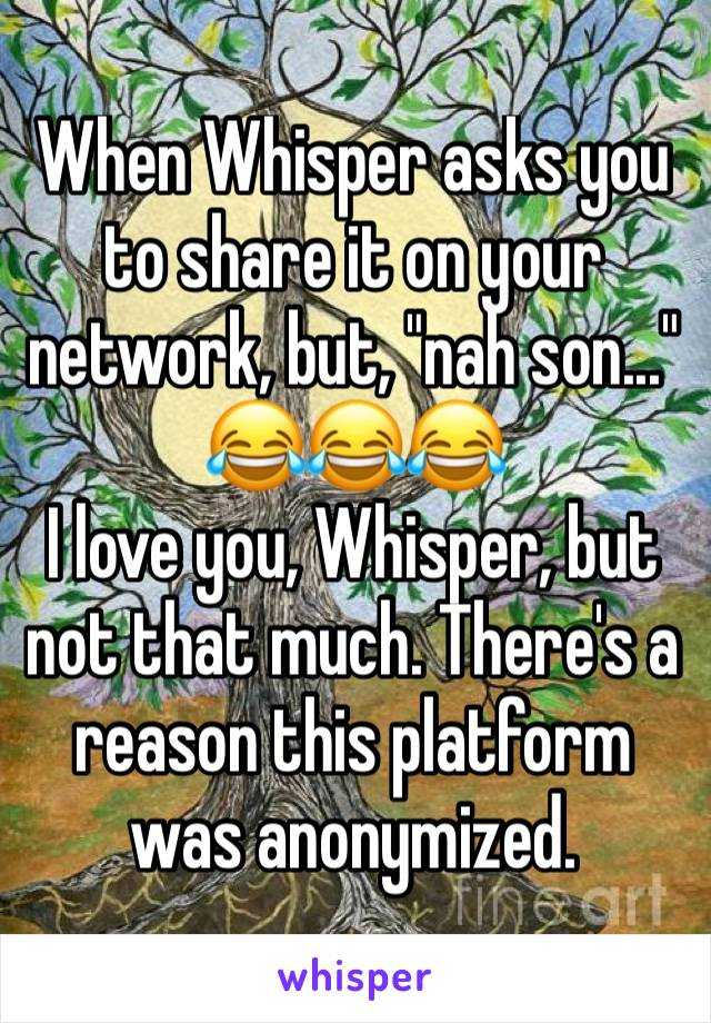 "When Whisper asks you to share it on your network, but, ""nah son..."" 😂😂😂 I love you, Whisper, but not that much. There's a reason this platform was anonymized."
