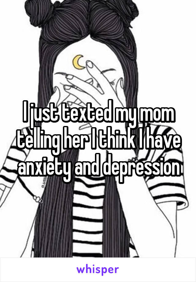 I just texted my mom telling her I think I have anxiety and depression